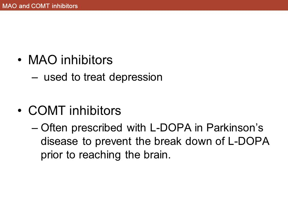 MAO and COMT inhibitors MAO inhibitors – used to treat depression COMT inhibitors –Often prescribed with L-DOPA in Parkinson's disease to prevent the break down of L-DOPA prior to reaching the brain.