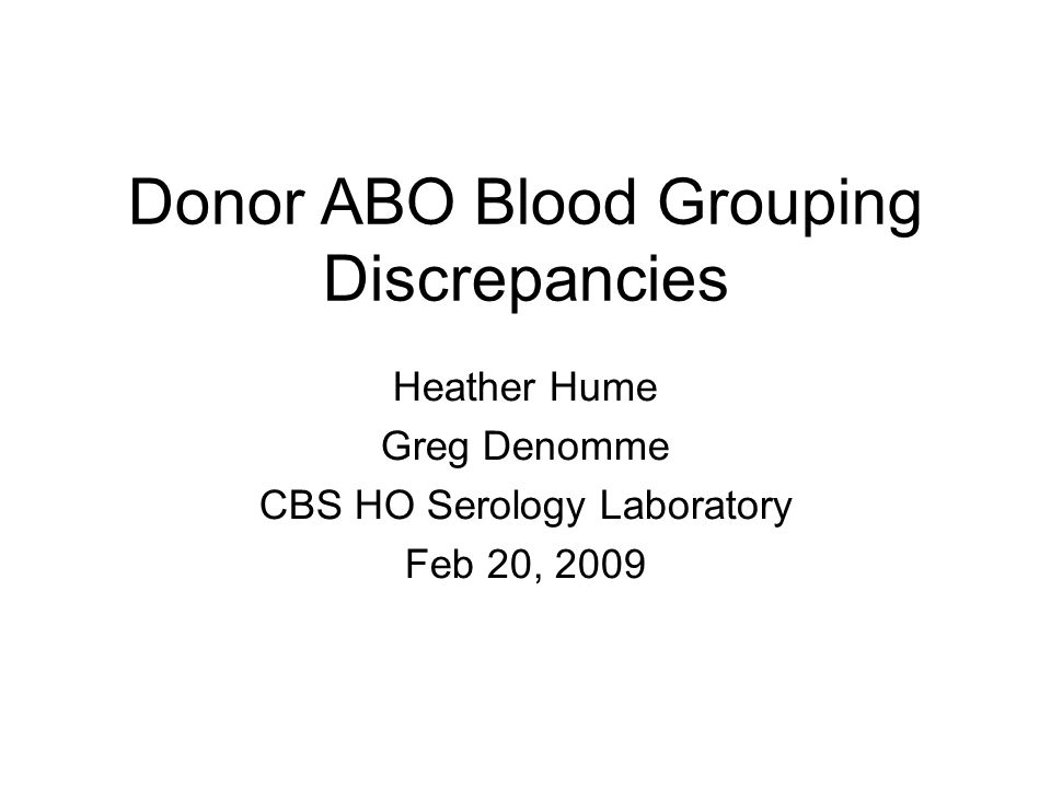 Donor ABO Blood Grouping Discrepancies Heather Hume Greg Denomme CBS HO Serology Laboratory Feb 20, 2009