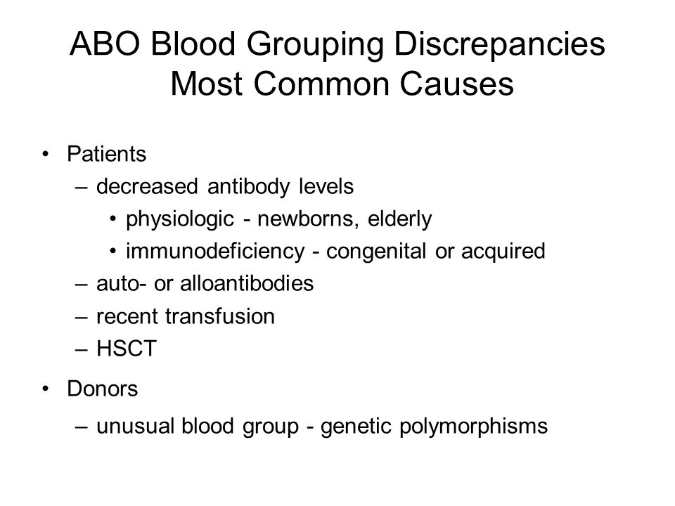 ABO Blood Grouping Discrepancies Most Common Causes Patients –decreased antibody levels physiologic - newborns, elderly immunodeficiency - congenital or acquired –auto- or alloantibodies –recent transfusion –HSCT Donors –unusual blood group - genetic polymorphisms