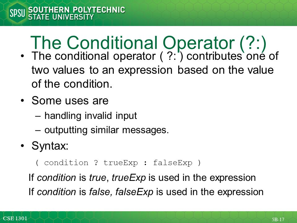 CSE 1301 5B-17 The Conditional Operator ( :) The conditional operator ( : ) contributes one of two values to an expression based on the value of the condition.