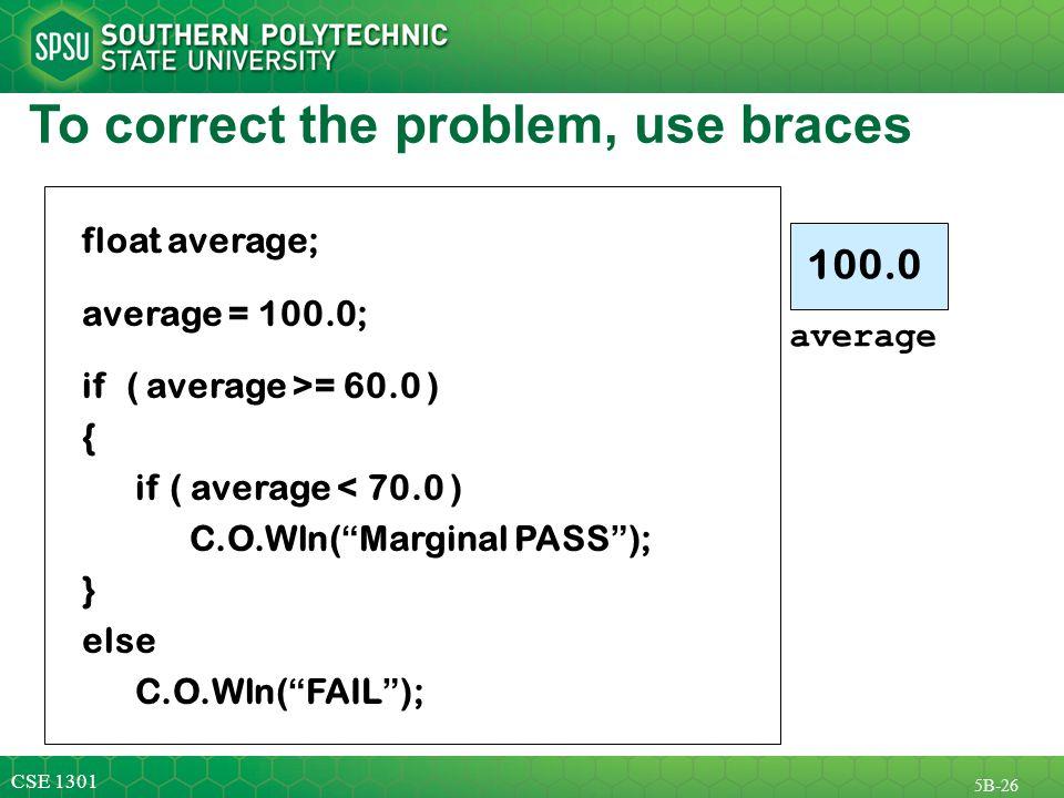 CSE 1301 5B-26 To correct the problem, use braces float average; average = 100.0; if ( average >= 60.0 ) { if ( average < 70.0 ) C.O.Wln( Marginal PASS ); } else C.O.Wln( FAIL ); average 100.0