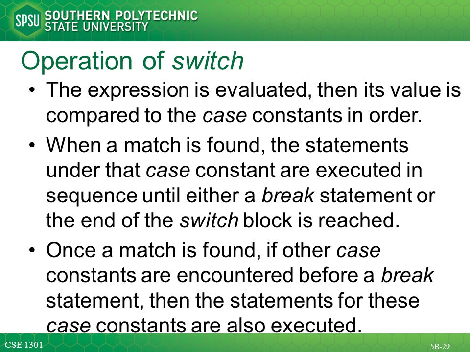 CSE 1301 5B-29 Operation of switch The expression is evaluated, then its value is compared to the case constants in order.