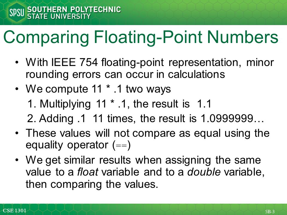 CSE 1301 5B-3 Comparing Floating-Point Numbers With IEEE 754 floating-point representation, minor rounding errors can occur in calculations We compute 11 *.1 two ways 1.