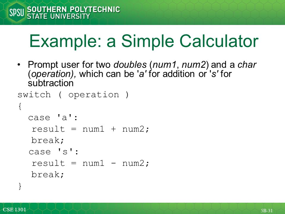 CSE 1301 5B-31 Example: a Simple Calculator Prompt user for two doubles (num1, num2) and a char (operation), which can be a for addition or s for subtraction switch ( operation ) { case a : result = num1 + num2; break; case s : result = num1 - num2; break; }