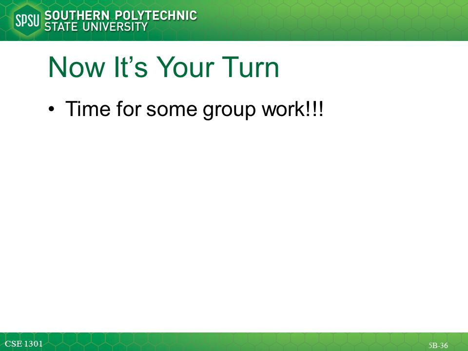 CSE 1301 5B-36 Now It's Your Turn Time for some group work!!!