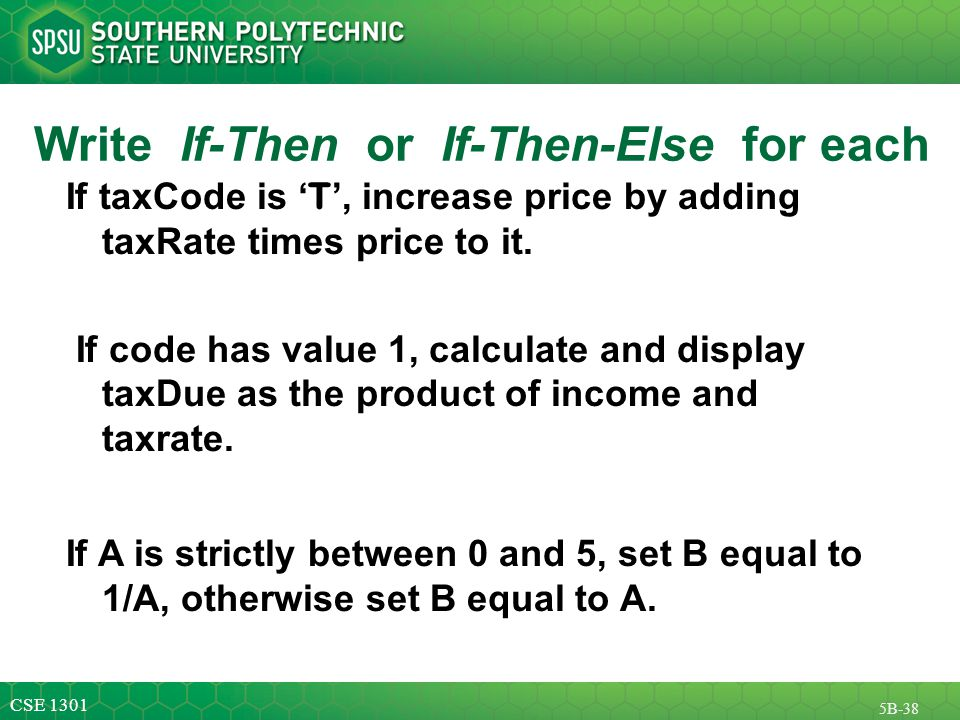 CSE 1301 5B-38 Write If-Then or If-Then-Else for each If taxCode is ' T ', increase price by adding taxRate times price to it.