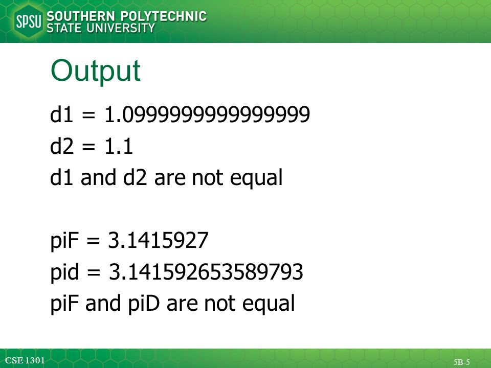CSE 1301 5B-5 Output d1 = 1.0999999999999999 d2 = 1.1 d1 and d2 are not equal piF = 3.1415927 pid = 3.141592653589793 piF and piD are not equal