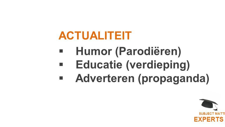  Humor (Parodiëren)  Educatie (verdieping)  Adverteren (propaganda) SUBJECT MATTER EXPERTS ACTUALITEIT