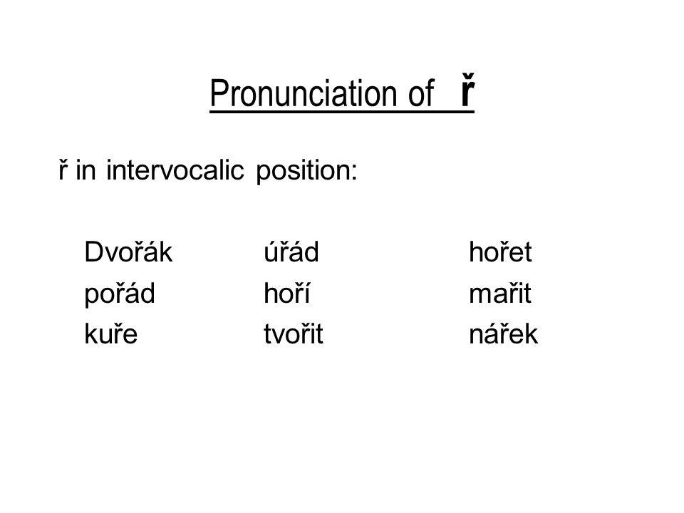 Pronunciation of ř ř in intervocalic position: Dvořákúřádhořet pořádhořímařit kuřetvořitnářek