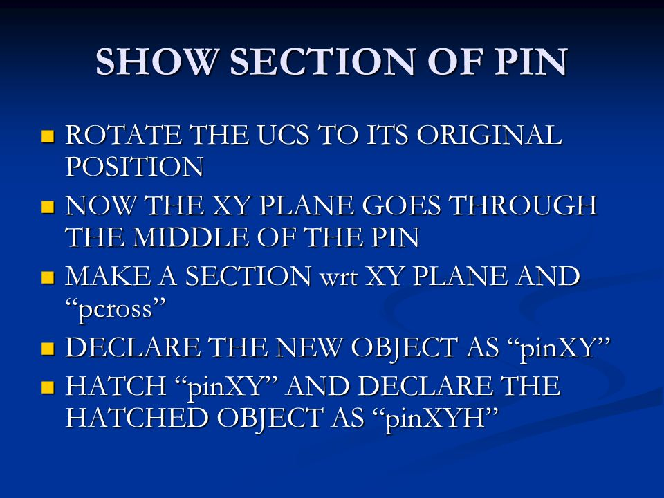 SHOW SECTION OF PIN ROTATE THE UCS TO ITS ORIGINAL POSITION ROTATE THE UCS TO ITS ORIGINAL POSITION NOW THE XY PLANE GOES THROUGH THE MIDDLE OF THE PIN NOW THE XY PLANE GOES THROUGH THE MIDDLE OF THE PIN MAKE A SECTION wrt XY PLANE AND pcross MAKE A SECTION wrt XY PLANE AND pcross DECLARE THE NEW OBJECT AS pinXY DECLARE THE NEW OBJECT AS pinXY HATCH pinXY AND DECLARE THE HATCHED OBJECT AS pinXYH HATCH pinXY AND DECLARE THE HATCHED OBJECT AS pinXYH