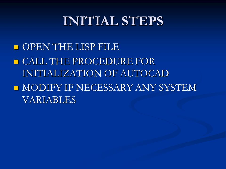 INITIAL STEPS OPEN THE LISP FILE OPEN THE LISP FILE CALL THE PROCEDURE FOR INITIALIZATION OF AUTOCAD CALL THE PROCEDURE FOR INITIALIZATION OF AUTOCAD MODIFY IF NECESSARY ANY SYSTEM VARIABLES MODIFY IF NECESSARY ANY SYSTEM VARIABLES