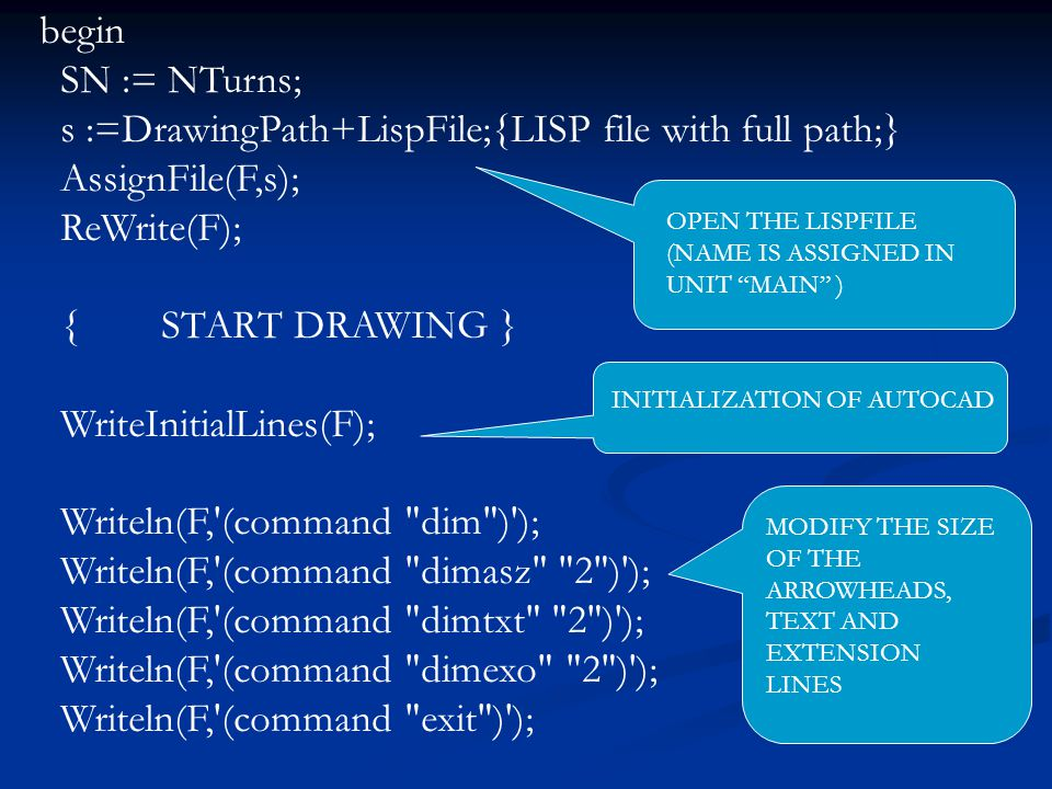 begin SN := NTurns; s :=DrawingPath+LispFile;{LISP file with full path;} AssignFile(F,s); ReWrite(F); { START DRAWING } WriteInitialLines(F); Writeln(F, (command dim ) ); Writeln(F, (command dimasz 2 ) ); Writeln(F, (command dimtxt 2 ) ); Writeln(F, (command dimexo 2 ) ); Writeln(F, (command exit ) ); OPEN THE LISPFILE (NAME IS ASSIGNED IN UNIT MAIN ) INITIALIZATION OF AUTOCAD MODIFY THE SIZE OF THE ARROWHEADS, TEXT AND EXTENSION LINES