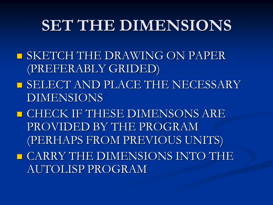 SET THE DIMENSIONS SKETCH THE DRAWING ON PAPER (PREFERABLY GRIDED) SKETCH THE DRAWING ON PAPER (PREFERABLY GRIDED) SELECT AND PLACE THE NECESSARY DIMENSIONS SELECT AND PLACE THE NECESSARY DIMENSIONS CHECK IF THESE DIMENSONS ARE PROVIDED BY THE PROGRAM (PERHAPS FROM PREVIOUS UNITS) CHECK IF THESE DIMENSONS ARE PROVIDED BY THE PROGRAM (PERHAPS FROM PREVIOUS UNITS) CARRY THE DIMENSIONS INTO THE AUTOLISP PROGRAM CARRY THE DIMENSIONS INTO THE AUTOLISP PROGRAM
