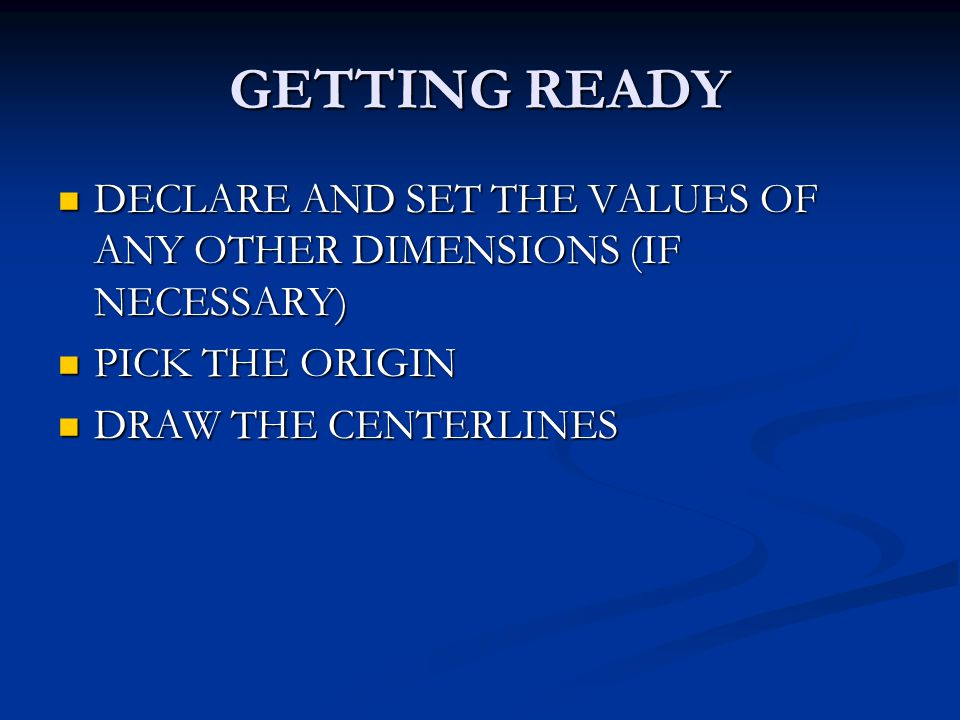 GETTING READY DECLARE AND SET THE VALUES OF ANY OTHER DIMENSIONS (IF NECESSARY) DECLARE AND SET THE VALUES OF ANY OTHER DIMENSIONS (IF NECESSARY) PICK THE ORIGIN PICK THE ORIGIN DRAW THE CENTERLINES DRAW THE CENTERLINES