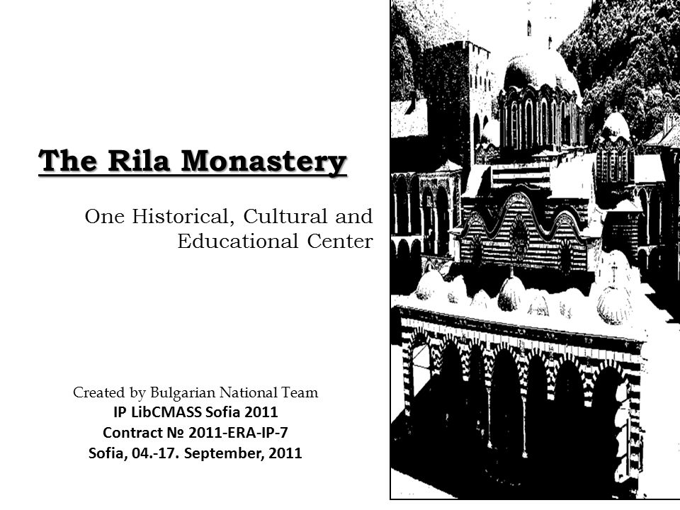 The Rila Monastery One Historical, Cultural and Educational Center Created by Bulgarian National Team IP LibCMASS Sofia 2011 Contract № 2011-ERA-IP-7 Sofia, 04.-17.