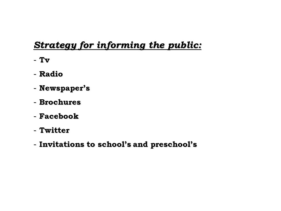 Strategy for informing the public: - Tv - Radio - Newspaper's - Brochures - Facebook - Twitter - Invitations to school's and preschool's