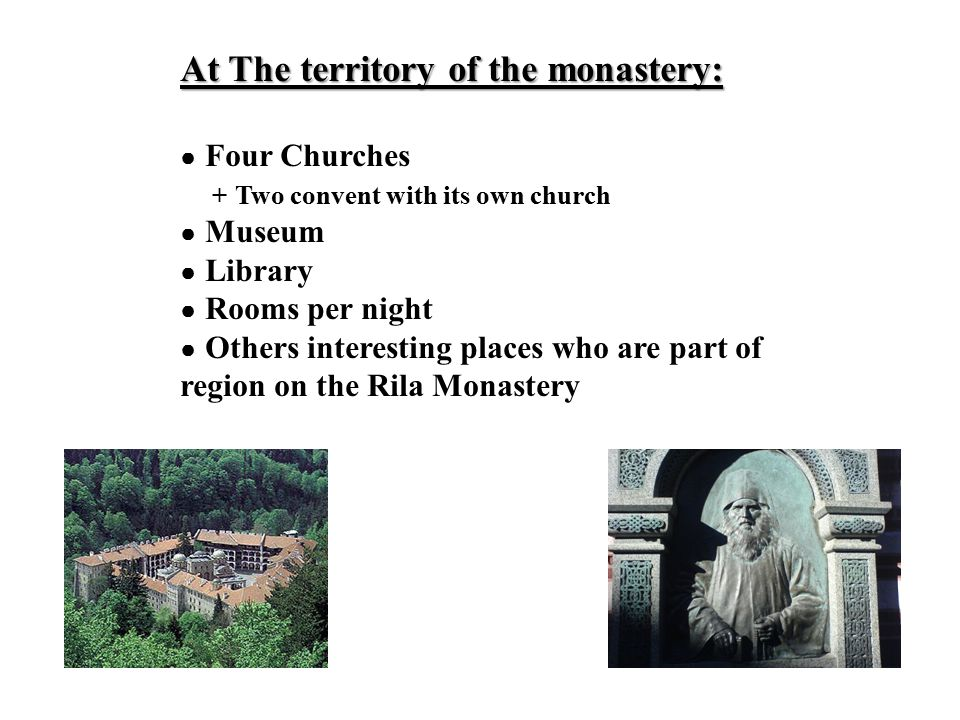 At The territory of the monastery: ● Four Churches + Two convent with its own church ● Museum ● Library ● Rooms per night ● Others interesting places who are part of region on the Rila Monastery