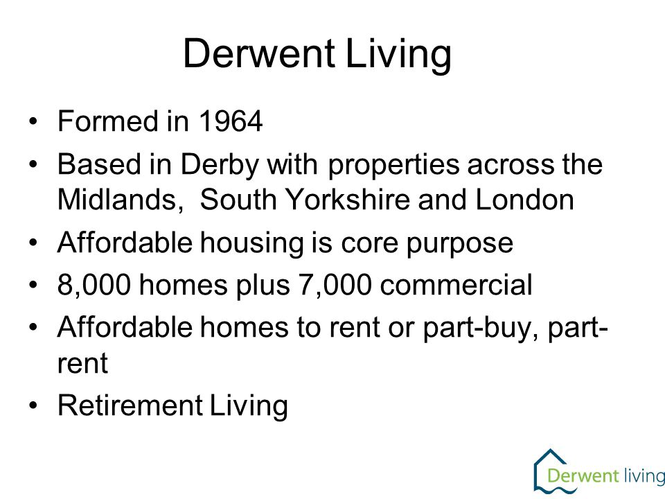 Formed in 1964 Based in Derby with properties across the Midlands, South Yorkshire and London Affordable housing is core purpose 8,000 homes plus 7,000 commercial Affordable homes to rent or part-buy, part- rent Retirement Living Derwent Living