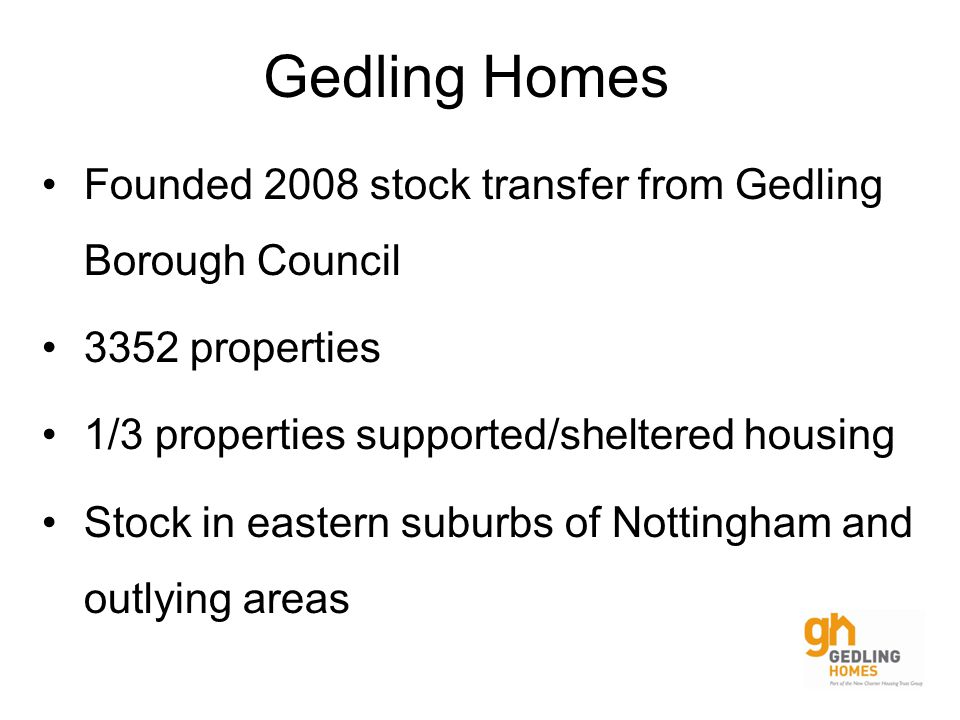 Gedling Homes Founded 2008 stock transfer from Gedling Borough Council 3352 properties 1/3 properties supported/sheltered housing Stock in eastern suburbs of Nottingham and outlying areas