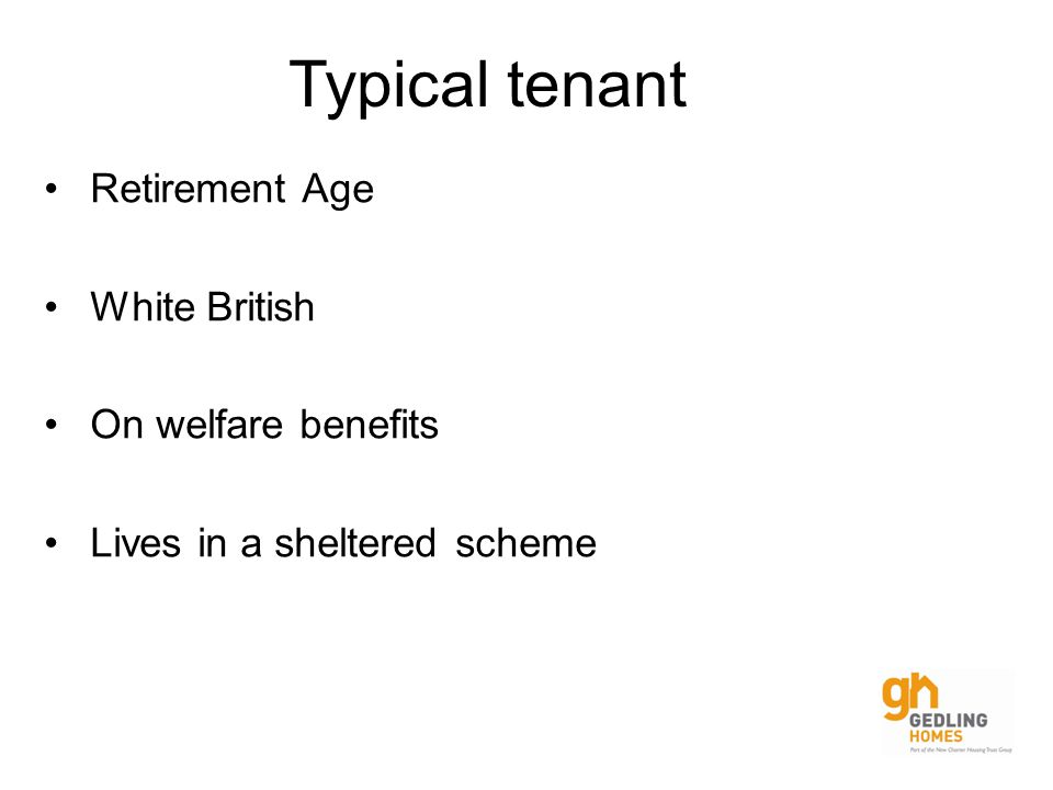 Retirement Age White British On welfare benefits Lives in a sheltered scheme Typical tenant