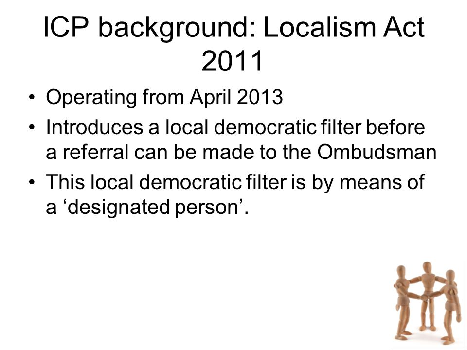 ICP background: Localism Act 2011 Operating from April 2013 Introduces a local democratic filter before a referral can be made to the Ombudsman This local democratic filter is by means of a 'designated person'.