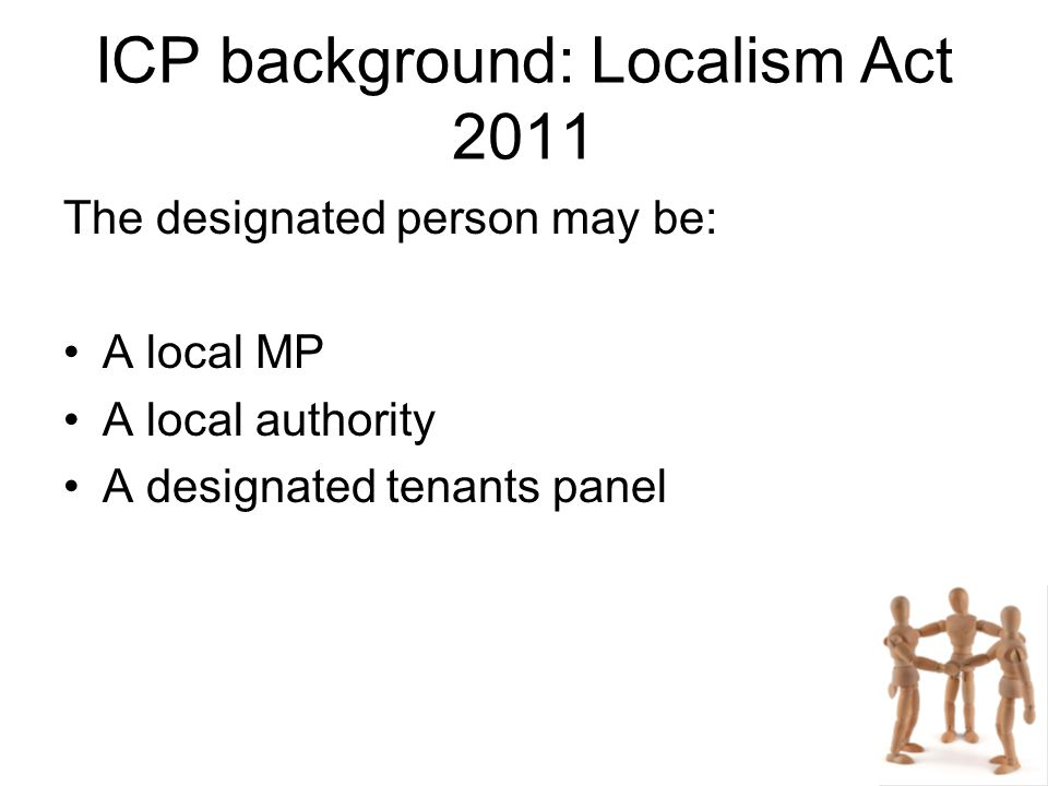 ICP background: Localism Act 2011 The designated person may be: A local MP A local authority A designated tenants panel