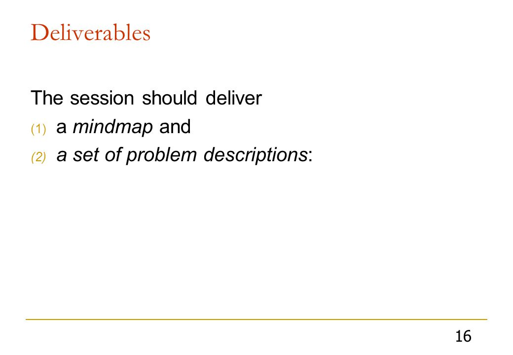 16 Deliverables The session should deliver (1) a mindmap and (2) a set of problem descriptions: