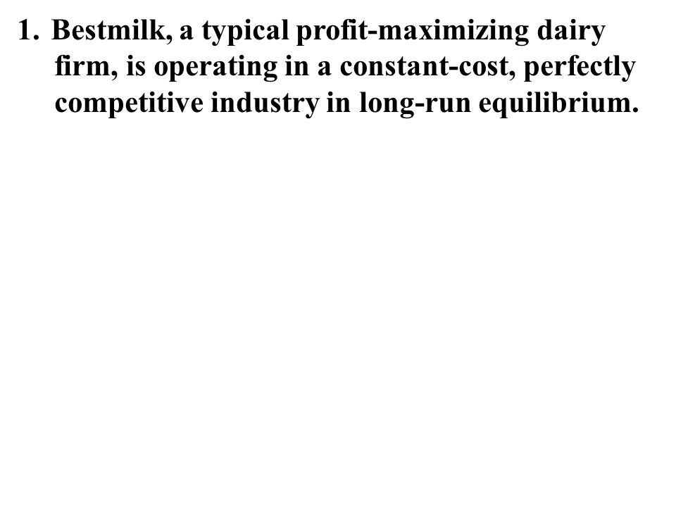 1.Bestmilk, a typical profit-maximizing dairy firm, is operating in a constant-cost, perfectly competitive industry in long-run equilibrium.
