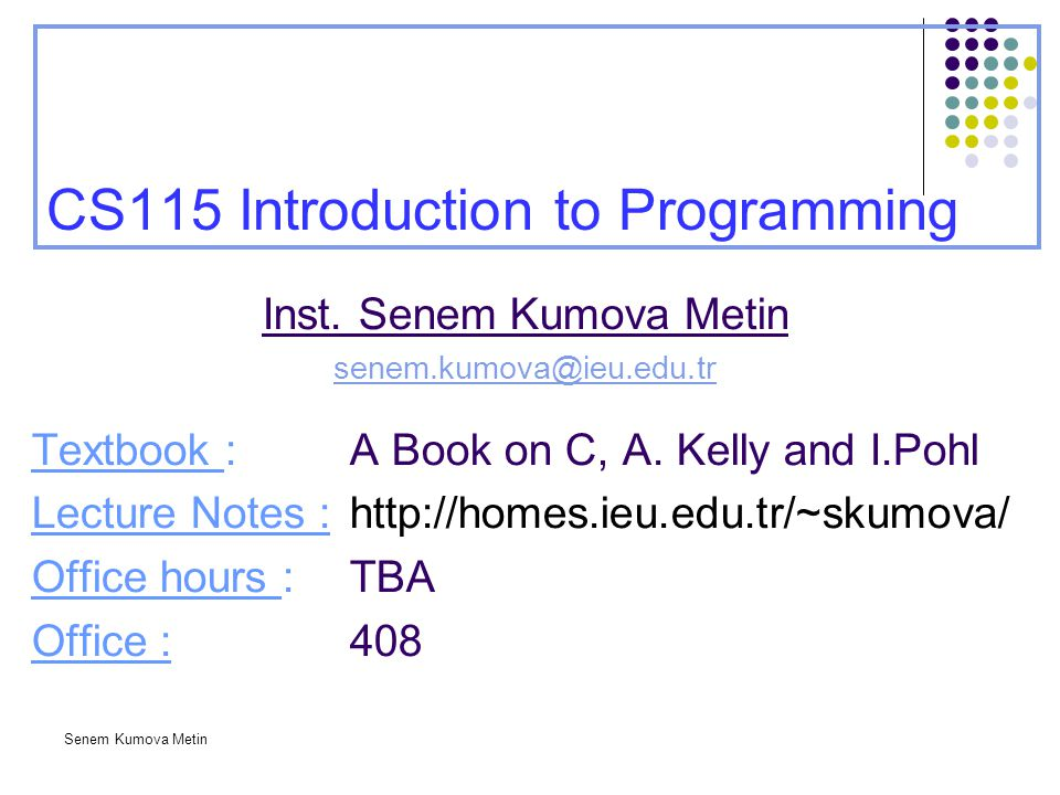 Senem Kumova Metin CS115 Introduction to Programming Inst. Senem Kumova Metin senem.kumova@ieu.edu.tr Textbook : A Book on C, A. Kelly and I.Pohl Lect