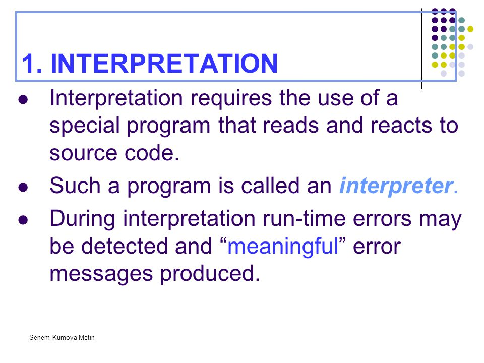 Senem Kumova Metin 1. INTERPRETATION Interpretation requires the use of a special program that reads and reacts to source code. Such a program is call