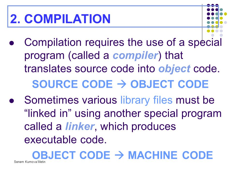 Senem Kumova Metin 2. COMPILATION Compilation requires the use of a special program (called a compiler) that translates source code into object code.