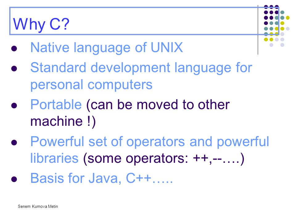 Senem Kumova Metin Why C? Native language of UNIX Standard development language for personal computers Portable (can be moved to other machine !) Powe