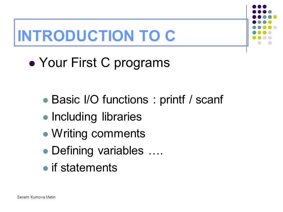 Senem Kumova Metin INTRODUCTION TO C Your First C programs Basic I/O functions : printf / scanf Including libraries Writing comments Defining variable