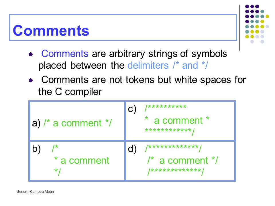 Senem Kumova Metin Comments Comments are arbitrary strings of symbols placed between the delimiters /* and */ Comments are not tokens but white spaces