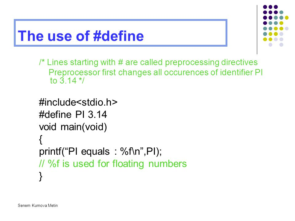 Senem Kumova Metin The use of #define /* Lines starting with # are called preprocessing directives Preprocessor first changes all occurences of identi