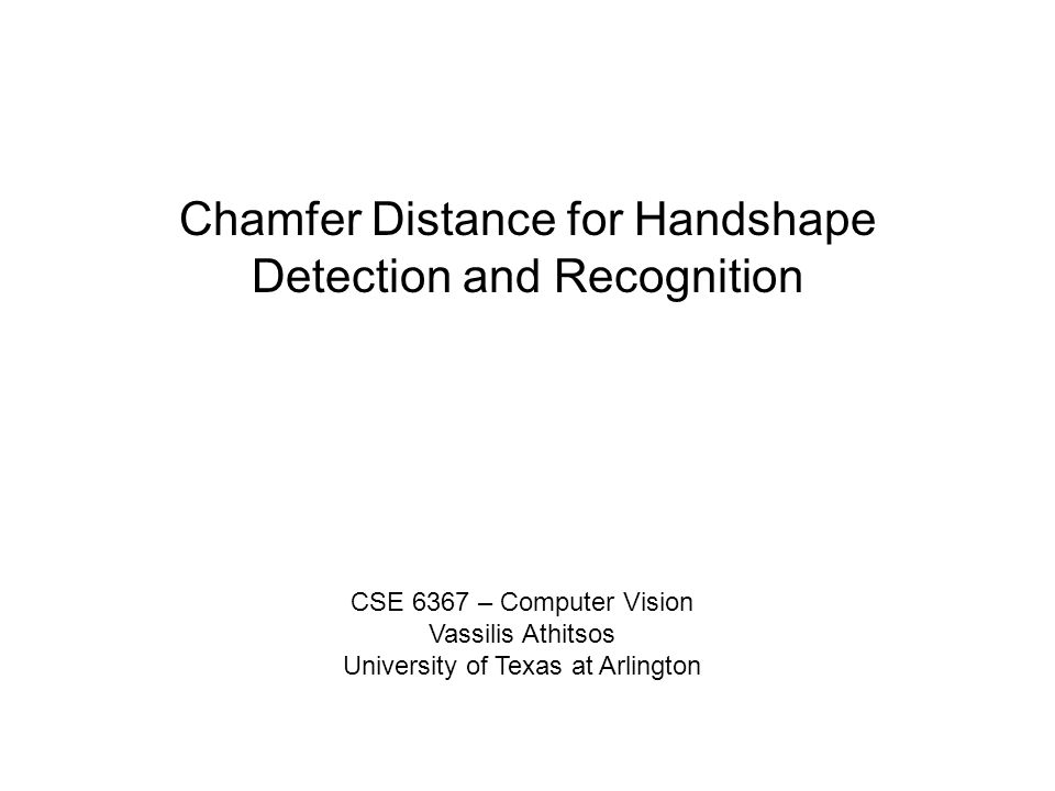 Chamfer Distance for Handshape Detection and Recognition CSE 6367 – Computer Vision Vassilis Athitsos University of Texas at Arlington