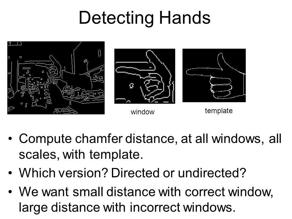 Detecting Hands Compute chamfer distance, at all windows, all scales, with template. Which version? Directed or undirected? We want small distance wit