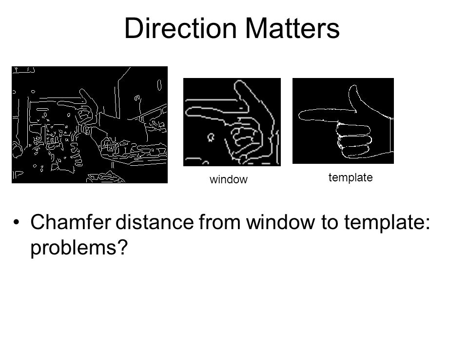 Direction Matters Chamfer distance from window to template: problems? window template