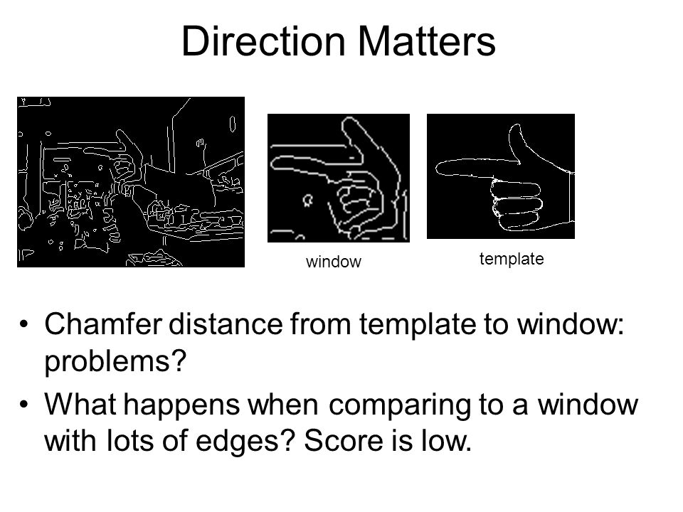 Direction Matters Chamfer distance from template to window: problems? What happens when comparing to a window with lots of edges? Score is low. window