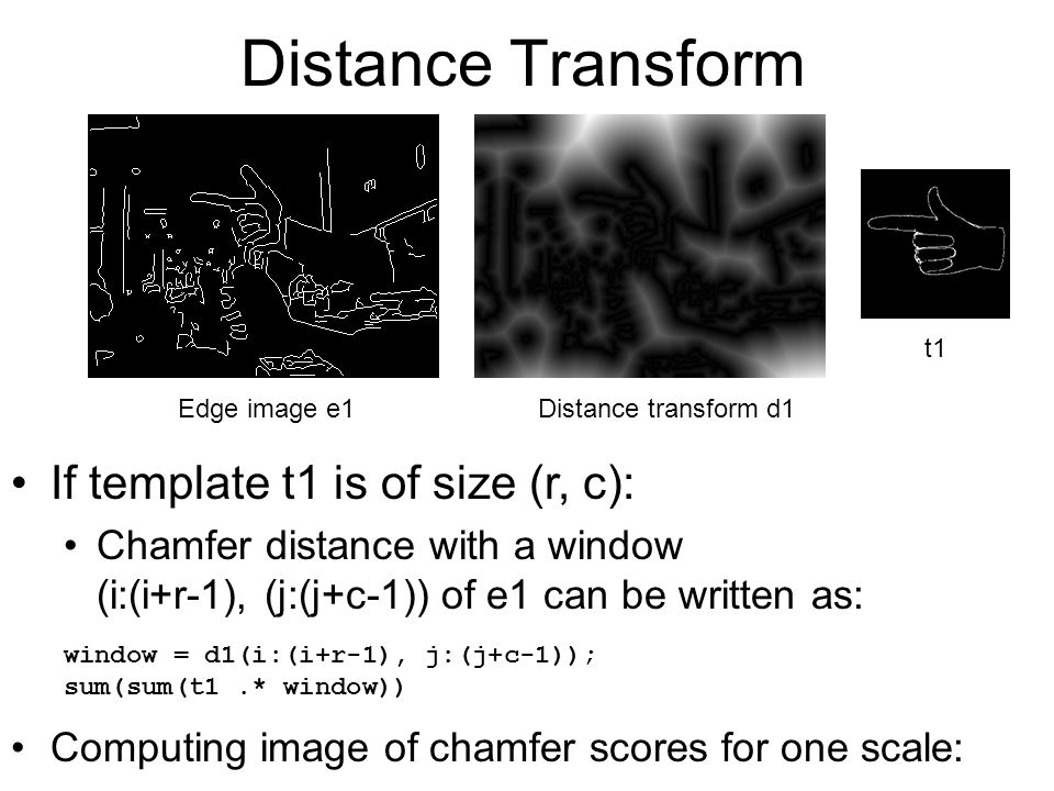 Distance Transform If template t1 is of size (r, c): Chamfer distance with a window (i:(i+r-1), (j:(j+c-1)) of e1 can be written as: Computing image o