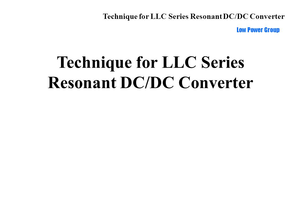 Technique for LLC Series Resonant DC/DC Converter Low Power Group Application for high power and high input voltage Full-Bridge Structure High input voltage