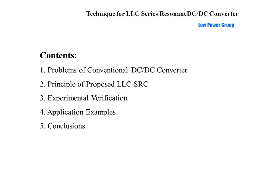 Technique for LLC Series Resonant DC/DC Converter Low Power Group Conclusions: Features of LLC-SRC: Simple and flexible structure ZVS for switches and ZCS for rectifiers Conversion efficiency optimized at high input Applications: High input voltage Higher output voltage Holdup time requirement