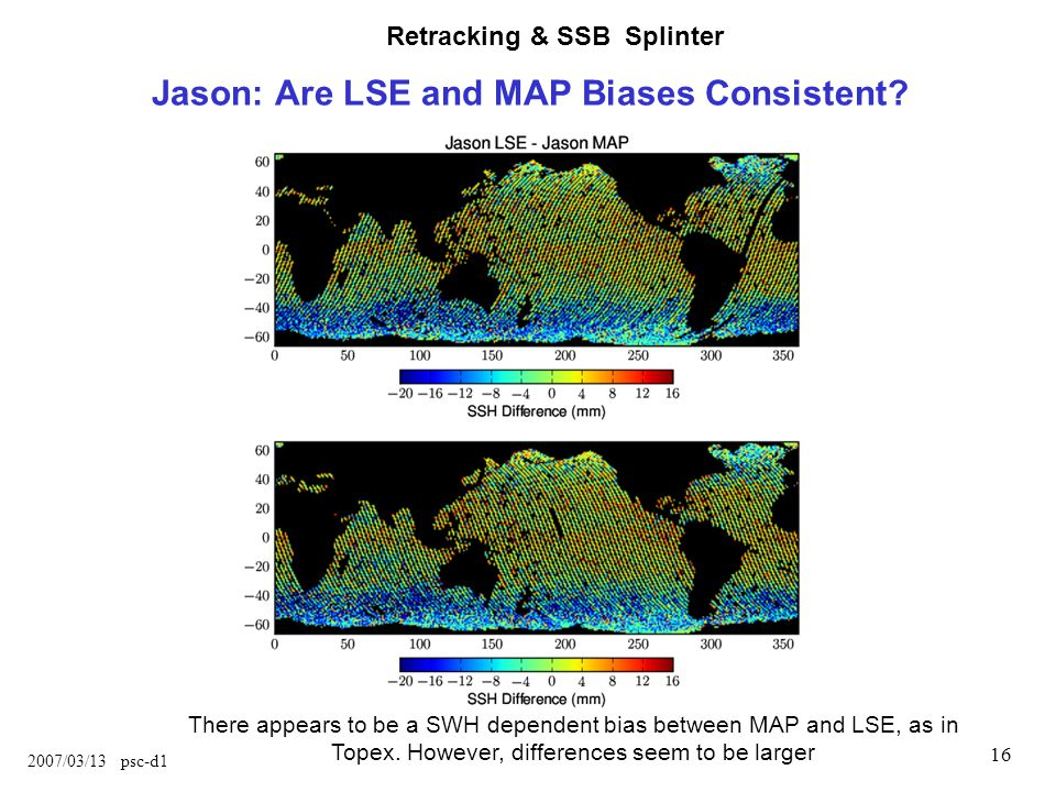 Retracking & SSB Splinter 2007/03/13 psc-d1 16 Jason: Are LSE and MAP Biases Consistent.