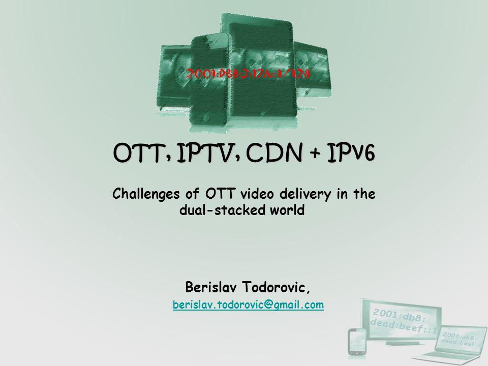 OTT, IPTV, CDN + IPv6 Challenges of OTT video delivery in the dual-stacked world Berislav Todorovic, berislav.todorovic@gmail.com