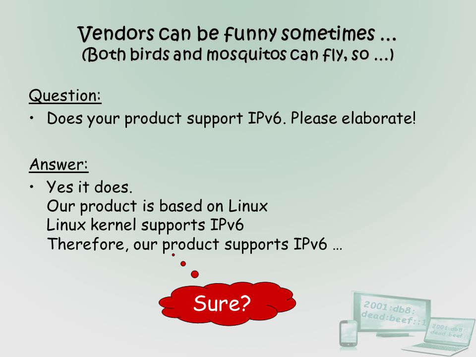 Vendors can be funny sometimes … (Both birds and mosquitos can fly, so …) Question: Does your product support IPv6. Please elaborate! Answer: Yes it d