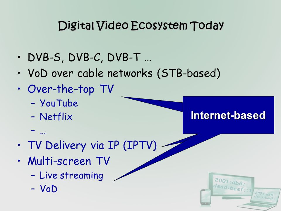 Digital Video Ecosystem Today DVB-S, DVB-C, DVB-T … VoD over cable networks (STB-based) Over-the-top TV –YouTube –Netflix –… TV Delivery via IP (IPTV)