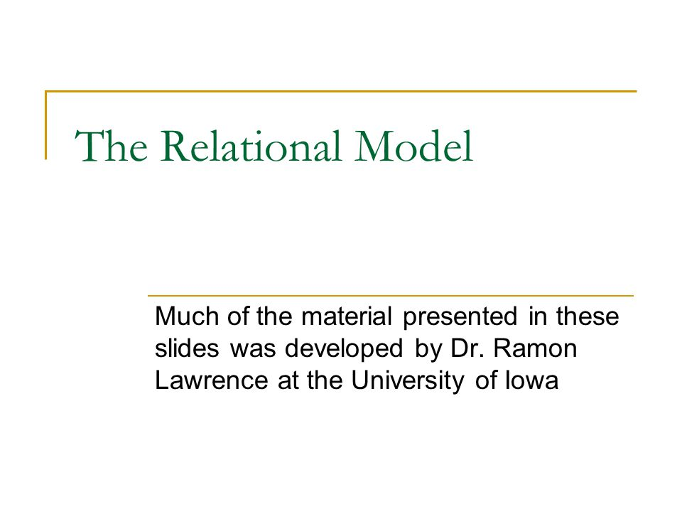 The Relational Model Much of the material presented in these slides was developed by Dr.