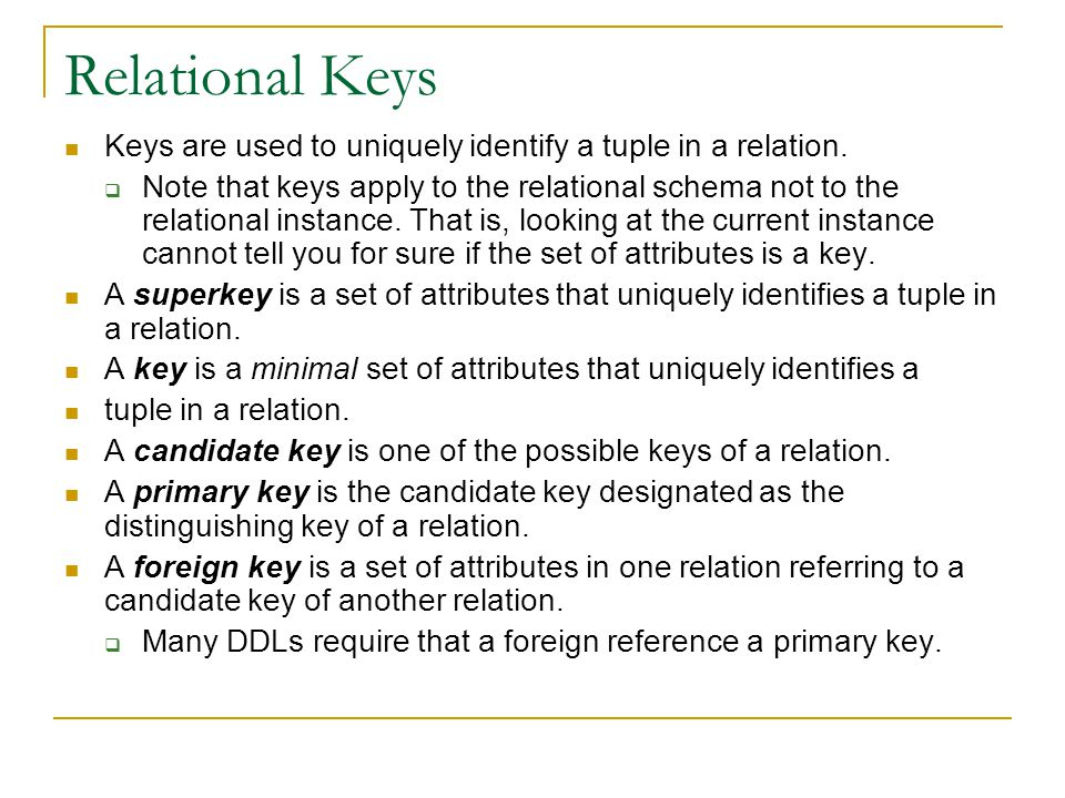 Relational Keys Keys are used to uniquely identify a tuple in a relation.
