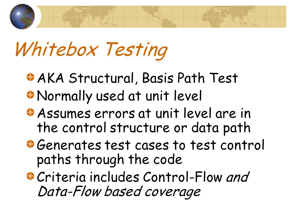 Whitebox Testing AKA Structural, Basis Path Test Normally used at unit level Assumes errors at unit level are in the control structure or data path Generates test cases to test control paths through the code Criteria includes Control-Flow and Data-Flow based coverage