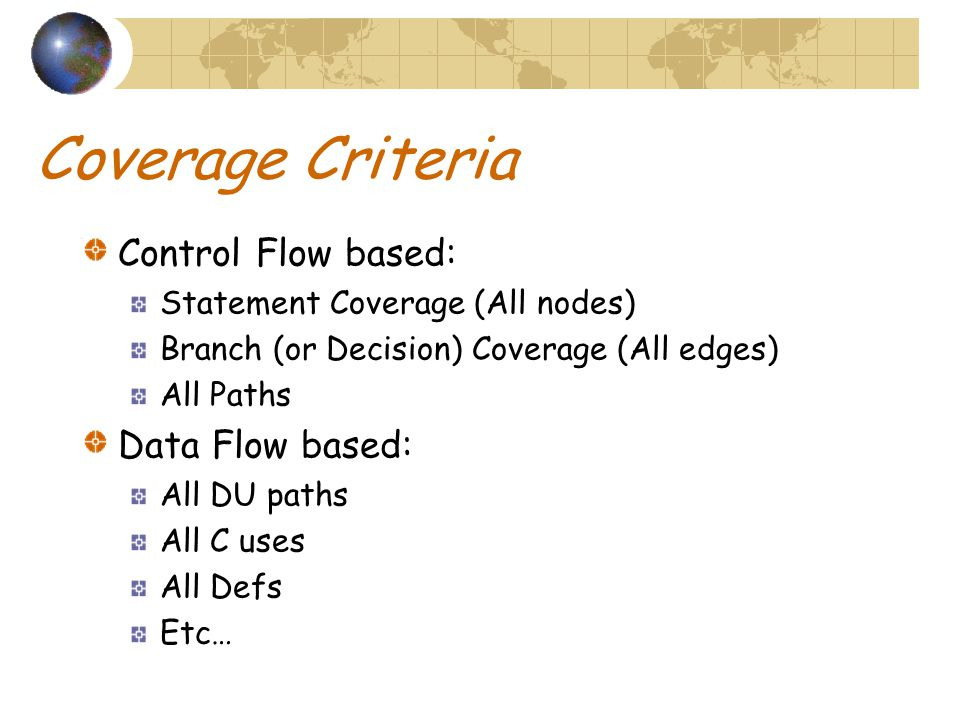 Coverage Criteria Control Flow based: Statement Coverage (All nodes) Branch (or Decision) Coverage (All edges) All Paths Data Flow based: All DU paths All C uses All Defs Etc…